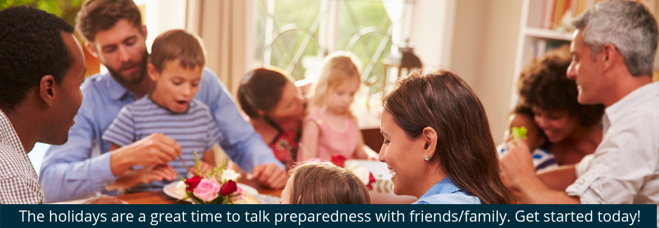 The holidays area great time to talk preparedness with friends/family.Get started today!
